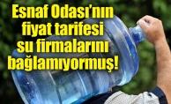 Esnaf Odası'nın fiyat tarifesi su firmalarını bağlamıyormuş!