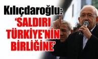 Kılıçdaroğlu: 'SALDIRI TÜRKİYE'NİN BİRLİĞİNE'