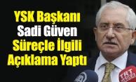 YSK Başkanı Sadi Güven Süreçle İlgili Açıklama Yaptı