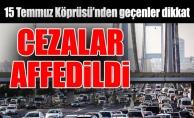 15 Temmuz Köprüsü'nden geçenler dikkat:Cezalar affedildi