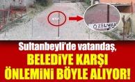 Sultanbeyli'de vatandaş, belediye karşı önlemini böyle alıyor!