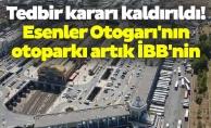 Tedbir kararı kaldırıldı! Esenler Otogarı'nın otoparkı artık İBB'nin