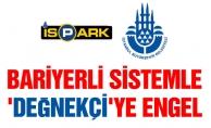 BARİYERLİ SİSTEMLE 'DEĞNEKÇİ'YE ENGEL