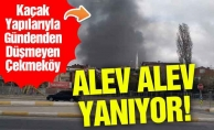 Kaçak yapılarıyla Gündemden Düşmeyen Çekmeköy Alev Alev Yanıyor