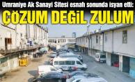 """Ümraniye Ak Sanayi Sitesi esnafı sonunda isyan etti:""""Çözüm değil zulüm"""""""