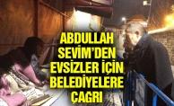 ABDULLAH SEVİM'DEN EVSİZLER İÇİN BELEDİYELERE ÇAĞRI