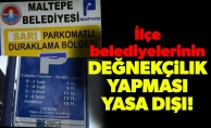 İlçe belediyelerinin değnekçilik yapması yasa dışı!
