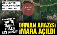 Çekmeköy'de TRT'ye tahsis edilen 453 dönüm orman arazisi imara açıldı
