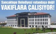 Sancaktepe Belediyesi vatandaşa değil vakıflara çalışıyor!