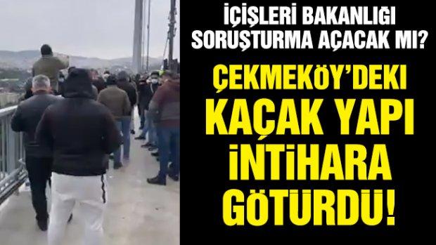 Çekmeköy'deki kaçak yapı intihara götürdü!