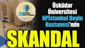 Üsküdar Üniversitesi NPİstanbul Beyin Hastanesi'nde Skandal